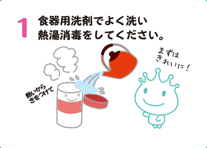 1食器用洗剤でよく洗い熱湯消毒をしてください。