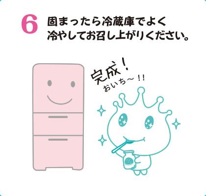 6固まったら冷蔵庫でよく冷やしてお召し上がりください。